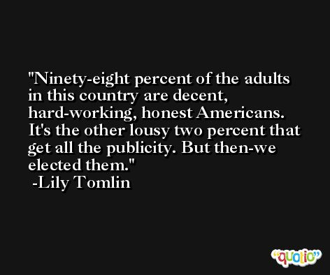 Ninety-eight percent of the adults in this country are decent, hard-working, honest Americans. It's the other lousy two percent that get all the publicity. But then-we elected them. -Lily Tomlin