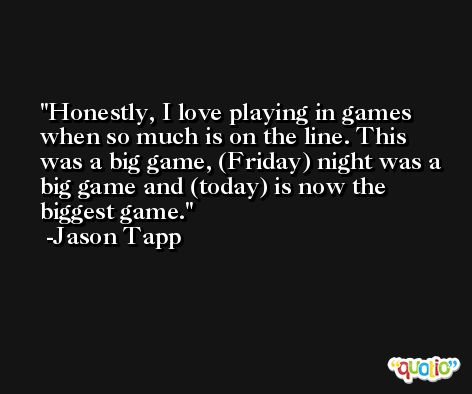 Honestly, I love playing in games when so much is on the line. This was a big game, (Friday) night was a big game and (today) is now the biggest game. -Jason Tapp