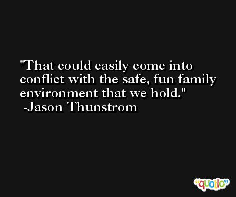 That could easily come into conflict with the safe, fun family environment that we hold. -Jason Thunstrom