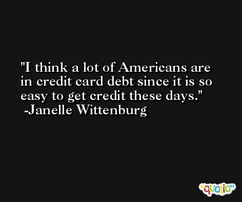 I think a lot of Americans are in credit card debt since it is so easy to get credit these days. -Janelle Wittenburg