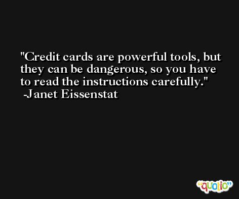 Credit cards are powerful tools, but they can be dangerous, so you have to read the instructions carefully. -Janet Eissenstat
