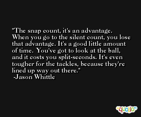 The snap count, it's an advantage. When you go to the silent count, you lose that advantage. It's a good little amount of time. You've got to look at the ball, and it costs you split-seconds. It's even tougher for the tackles, because they're lined up way out there. -Jason Whittle