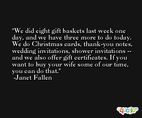 We did eight gift baskets last week one day, and we have three more to do today. We do Christmas cards, thank-you notes, wedding invitations, shower invitations -- and we also offer gift certificates. If you want to buy your wife some of our time, you can do that. -Janet Fallen