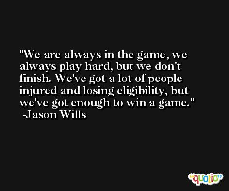 We are always in the game, we always play hard, but we don't finish. We've got a lot of people injured and losing eligibility, but we've got enough to win a game. -Jason Wills