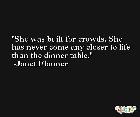 She was built for crowds. She has never come any closer to life than the dinner table. -Janet Flanner