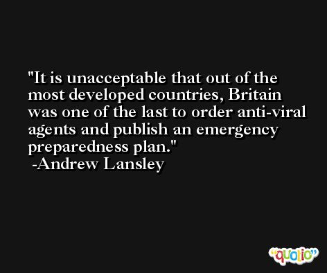 It is unacceptable that out of the most developed countries, Britain was one of the last to order anti-viral agents and publish an emergency preparedness plan. -Andrew Lansley