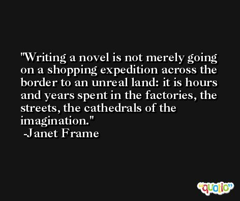 Writing a novel is not merely going on a shopping expedition across the border to an unreal land: it is hours and years spent in the factories, the streets, the cathedrals of the imagination. -Janet Frame