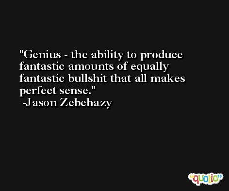 Genius - the ability to produce fantastic amounts of equally fantastic bullshit that all makes perfect sense. -Jason Zebehazy