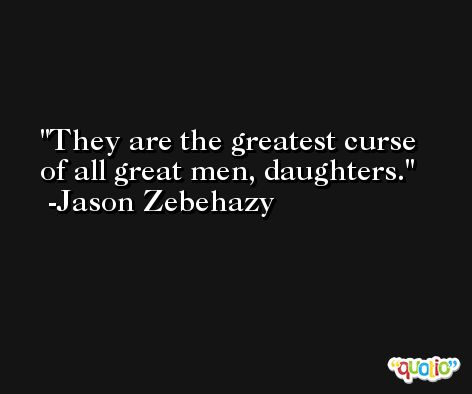 They are the greatest curse of all great men, daughters. -Jason Zebehazy