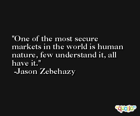One of the most secure markets in the world is human nature, few understand it, all have it. -Jason Zebehazy
