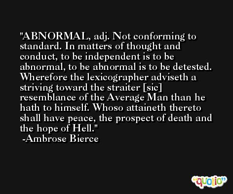 ABNORMAL, adj. Not conforming to standard. In matters of thought and conduct, to be independent is to be abnormal, to be abnormal is to be detested. Wherefore the lexicographer adviseth a striving toward the straiter [sic] resemblance of the Average Man than he hath to himself. Whoso attaineth thereto shall have peace, the prospect of death and the hope of Hell. -Ambrose Bierce