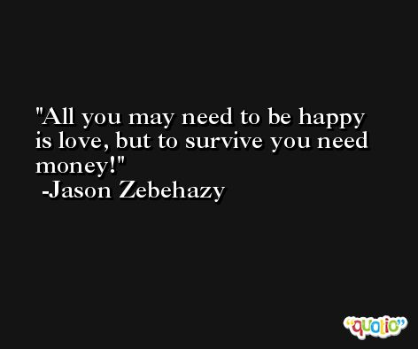 All you may need to be happy is love, but to survive you need money! -Jason Zebehazy