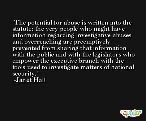The potential for abuse is written into the statute: the very people who might have information regarding investigative abuses and overreaching are preemptively prevented from sharing that information with the public and with the legislators who empower the executive branch with the tools used to investigate matters of national security. -Janet Hall