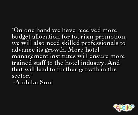 On one hand we have received more budget allocation for tourism promotion, we will also need skilled professionals to advance its growth. More hotel management institutes will ensure more trained staff to the hotel industry. And that will lead to further growth in the sector. -Ambika Soni