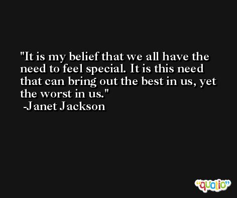 It is my belief that we all have the need to feel special. It is this need that can bring out the best in us, yet the worst in us. -Janet Jackson