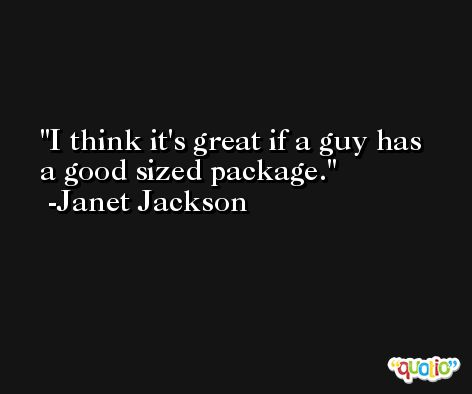 I think it's great if a guy has a good sized package. -Janet Jackson