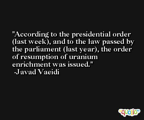 According to the presidential order (last week), and to the law passed by the parliament (last year), the order of resumption of uranium enrichment was issued. -Javad Vaeidi