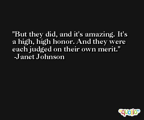 But they did, and it's amazing. It's a high, high honor. And they were each judged on their own merit. -Janet Johnson