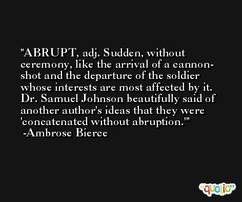 ABRUPT, adj. Sudden, without ceremony, like the arrival of a cannon- shot and the departure of the soldier whose interests are most affected by it. Dr. Samuel Johnson beautifully said of another author's ideas that they were 'concatenated without abruption.' -Ambrose Bierce