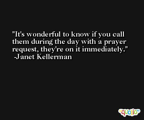 It's wonderful to know if you call them during the day with a prayer request, they're on it immediately. -Janet Kellerman