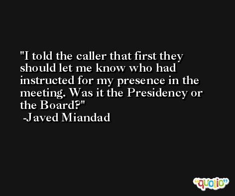 I told the caller that first they should let me know who had instructed for my presence in the meeting. Was it the Presidency or the Board? -Javed Miandad