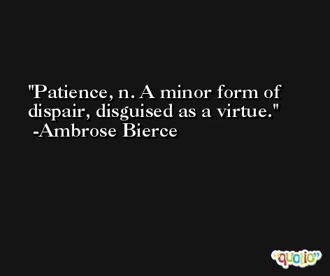 Patience, n. A minor form of dispair, disguised as a virtue. -Ambrose Bierce