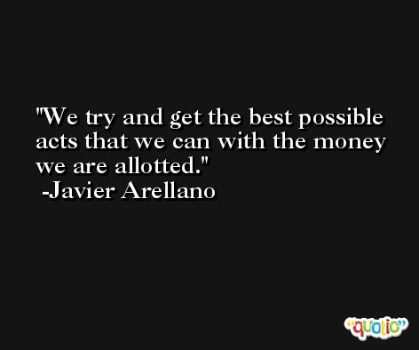 We try and get the best possible acts that we can with the money we are allotted. -Javier Arellano