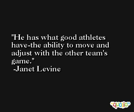 He has what good athletes have-the ability to move and adjust with the other team's game. -Janet Levine