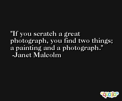 If you scratch a great photograph, you find two things; a painting and a photograph. -Janet Malcolm