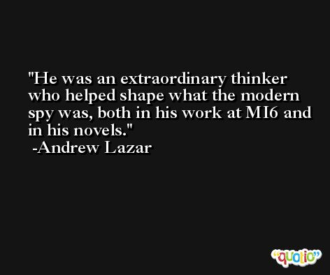 He was an extraordinary thinker who helped shape what the modern spy was, both in his work at MI6 and in his novels. -Andrew Lazar