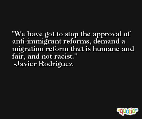 We have got to stop the approval of anti-immigrant reforms, demand a migration reform that is humane and fair, and not racist. -Javier Rodriguez
