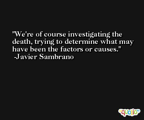 We're of course investigating the death, trying to determine what may have been the factors or causes. -Javier Sambrano