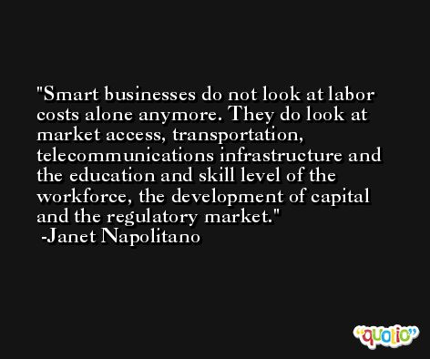 Smart businesses do not look at labor costs alone anymore. They do look at market access, transportation, telecommunications infrastructure and the education and skill level of the workforce, the development of capital and the regulatory market. -Janet Napolitano