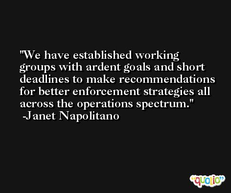We have established working groups with ardent goals and short deadlines to make recommendations for better enforcement strategies all across the operations spectrum. -Janet Napolitano
