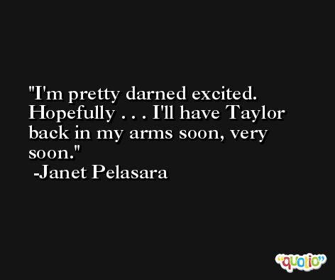 I'm pretty darned excited. Hopefully . . . I'll have Taylor back in my arms soon, very soon. -Janet Pelasara