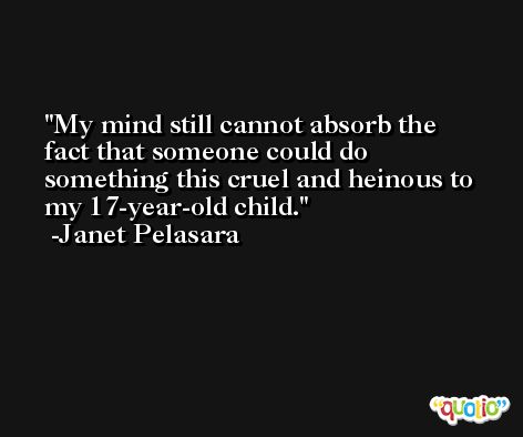 My mind still cannot absorb the fact that someone could do something this cruel and heinous to my 17-year-old child. -Janet Pelasara