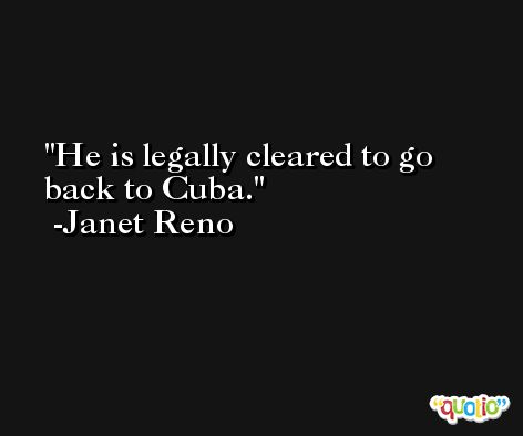 He is legally cleared to go back to Cuba. -Janet Reno