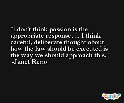 I don't think passion is the appropriate response, ... I think careful, deliberate thought about how the law should be executed is the way we should approach this. -Janet Reno