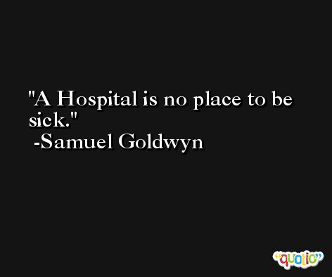 A Hospital is no place to be sick. -Samuel Goldwyn