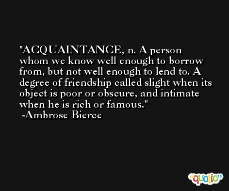 ACQUAINTANCE, n. A person whom we know well enough to borrow from, but not well enough to lend to. A degree of friendship called slight when its object is poor or obscure, and intimate when he is rich or famous. -Ambrose Bierce