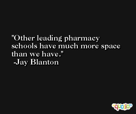 Other leading pharmacy schools have much more space than we have. -Jay Blanton