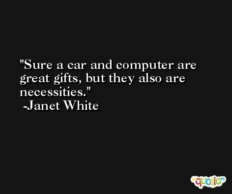 Sure a car and computer are great gifts, but they also are necessities. -Janet White