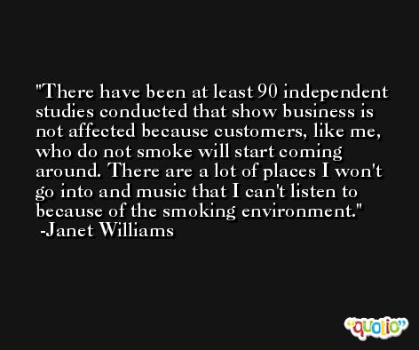 There have been at least 90 independent studies conducted that show business is not affected because customers, like me, who do not smoke will start coming around. There are a lot of places I won't go into and music that I can't listen to because of the smoking environment. -Janet Williams