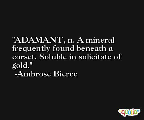 ADAMANT, n. A mineral frequently found beneath a corset. Soluble in solicitate of gold. -Ambrose Bierce