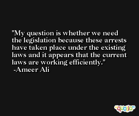 My question is whether we need the legislation because these arrests have taken place under the existing laws and it appears that the current laws are working efficiently. -Ameer Ali