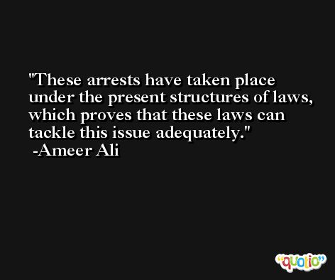 These arrests have taken place under the present structures of laws, which proves that these laws can tackle this issue adequately. -Ameer Ali