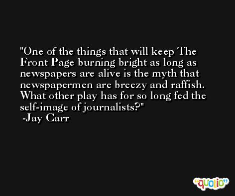 One of the things that will keep The Front Page burning bright as long as newspapers are alive is the myth that newspapermen are breezy and raffish. What other play has for so long fed the self-image of journalists? -Jay Carr