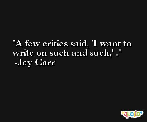 A few critics said, 'I want to write on such and such,' . -Jay Carr