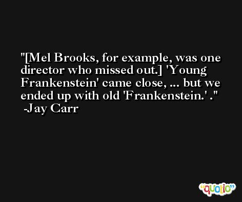 [Mel Brooks, for example, was one director who missed out.] 'Young Frankenstein' came close, ... but we ended up with old 'Frankenstein.' . -Jay Carr