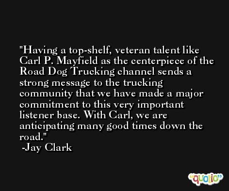 Having a top-shelf, veteran talent like Carl P. Mayfield as the centerpiece of the Road Dog Trucking channel sends a strong message to the trucking community that we have made a major commitment to this very important listener base. With Carl, we are anticipating many good times down the road. -Jay Clark